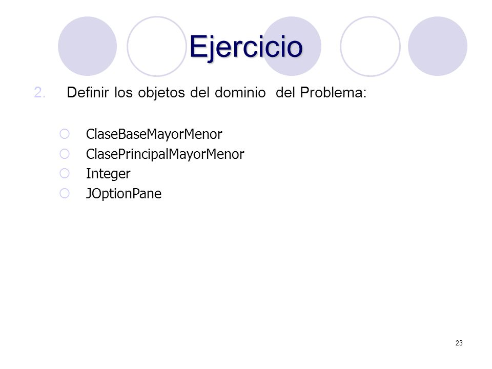 23 Ejercicio 2.Definir los objetos del dominio del Problema: ClaseBaseMayorMenor ClasePrincipalMayorMenor Integer JOptionPane
