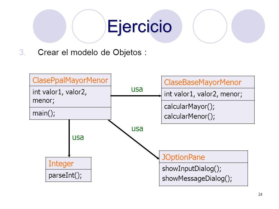 24 Ejercicio 3.Crear el modelo de Objetos : ClasePpalMayorMenor int valor1, valor2, menor; main(); ClaseBaseMayorMenor int valor1, valor2, menor; calc