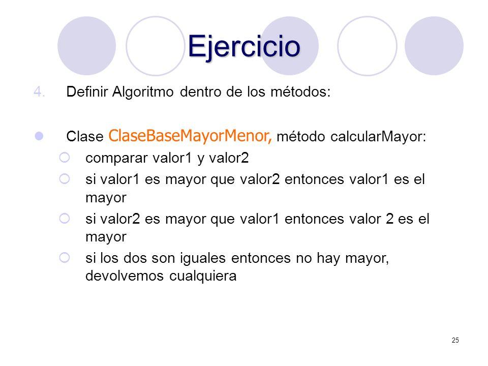 25 Ejercicio 4.Definir Algoritmo dentro de los métodos: Clase ClaseBaseMayorMenor, método calcularMayor: comparar valor1 y valor2 si valor1 es mayor q