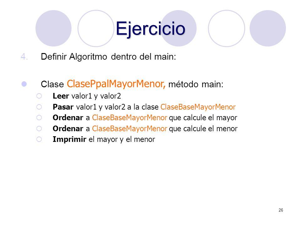 26 Ejercicio 4.Definir Algoritmo dentro del main: Clase ClasePpalMayorMenor, método main: Leer valor1 y valor2 Pasar valor1 y valor2 a la clase ClaseB