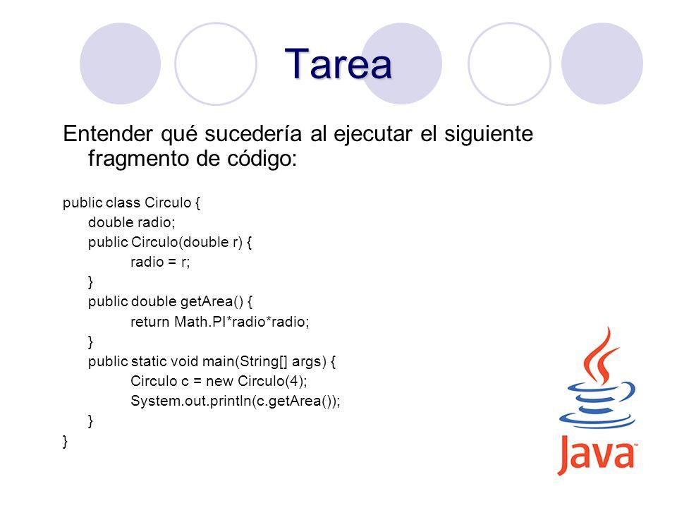 30 Tarea Entender qué sucedería al ejecutar el siguiente fragmento de código: public class Circulo { double radio; public Circulo(double r) { radio =