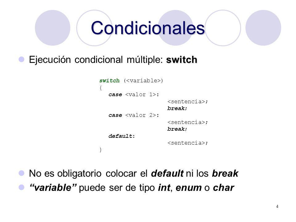 4 Condicionales switch Ejecución condicional múltiple: switch No es obligatorio colocar el default ni los break variable puede ser de tipo int, enum o