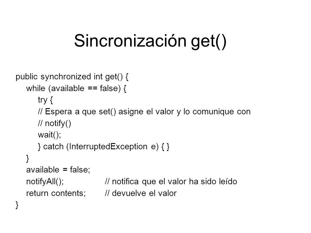 Sincronización set() public synchronized void set(int value) { while (available == true) { try { // Espera a que get() lea el valor disponible antes de darle // otro wait(); } catch (InterruptedException e) { } } contents = value; // ofrece un nuevo valor y lo declara disponible available = true; // notifica que el valor ha sido cambiado notifyAll(); }