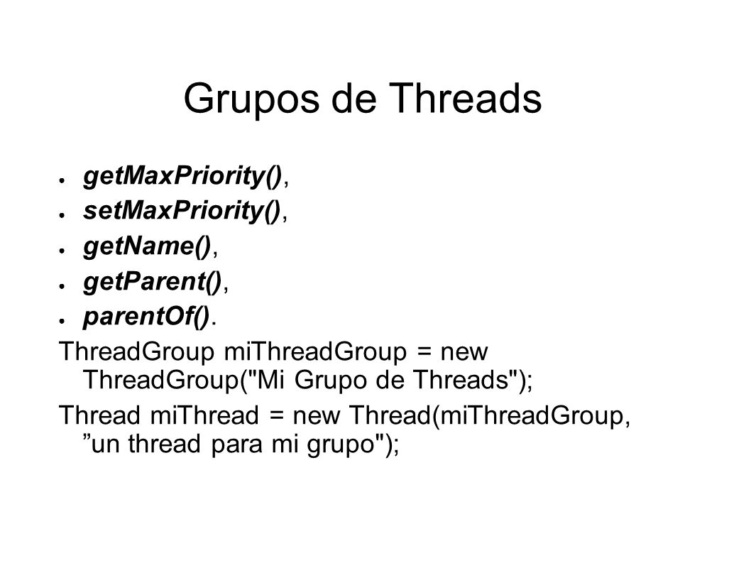 Grupos de Threads getMaxPriority(), setMaxPriority(), getName(), getParent(), parentOf(). ThreadGroup miThreadGroup = new ThreadGroup(