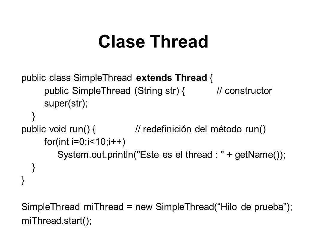 Interface Runnable public class SimpleRunnable implements Runnable { String nameThread; // se crea una variable // constructor public SimpleRunnable (String str) { nameThread = str; } // definición del método run() public void run() { for(int i=0;i<10;i++) System.out.println( Este es el thread: + nameThread); }