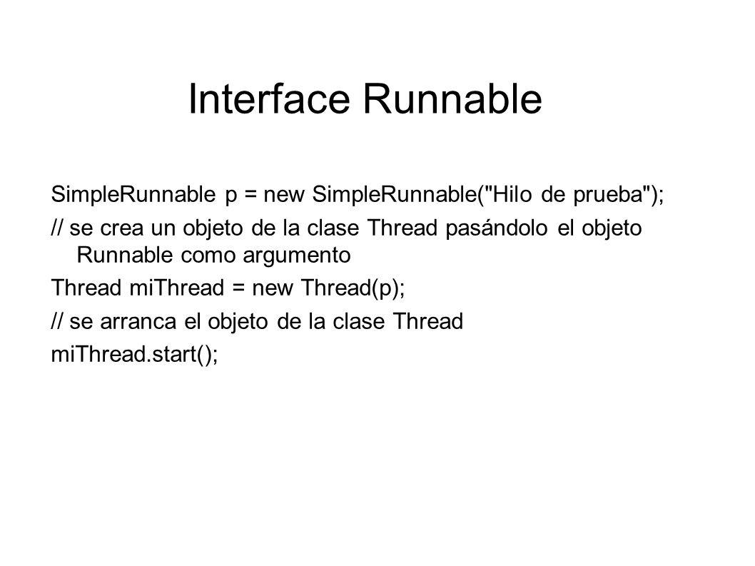 Interface Runnable class ThreadRunnable extends Applet implements Runnable { private Thread runner=null; // se redefine el método start() de Applet public void start() { if (runner == null) { runner = new Thread(this); runner.start(); // se llama al método start() de Thread } public void stop(){// se redefine el método stop() de Applet runner = null; // se libera el objeto runner }