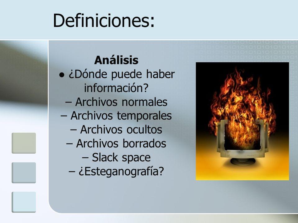 Definiciones: Análisis ¿Dónde puede haber información? – Archivos normales – Archivos temporales – Archivos ocultos – Archivos borrados – Slack space