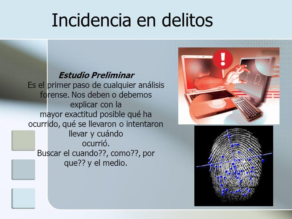 Incidencia en delitos Estudio Preliminar Es el primer paso de cualquier análisis forense. Nos deben o debemos explicar con la mayor exactitud posible