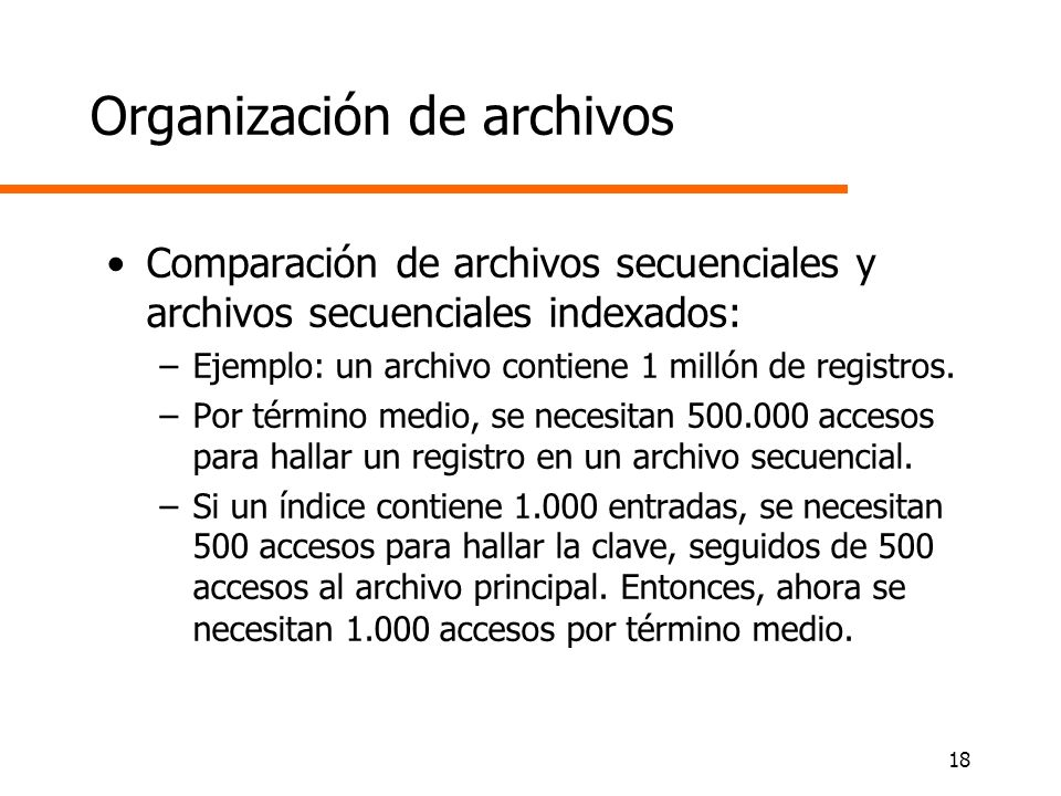 18 Organización de archivos Comparación de archivos secuenciales y archivos secuenciales indexados: –Ejemplo: un archivo contiene 1 millón de registro