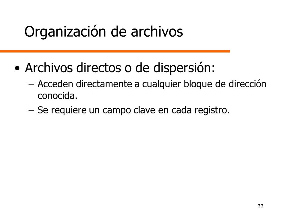 22 Organización de archivos Archivos directos o de dispersión: –Acceden directamente a cualquier bloque de dirección conocida. –Se requiere un campo c