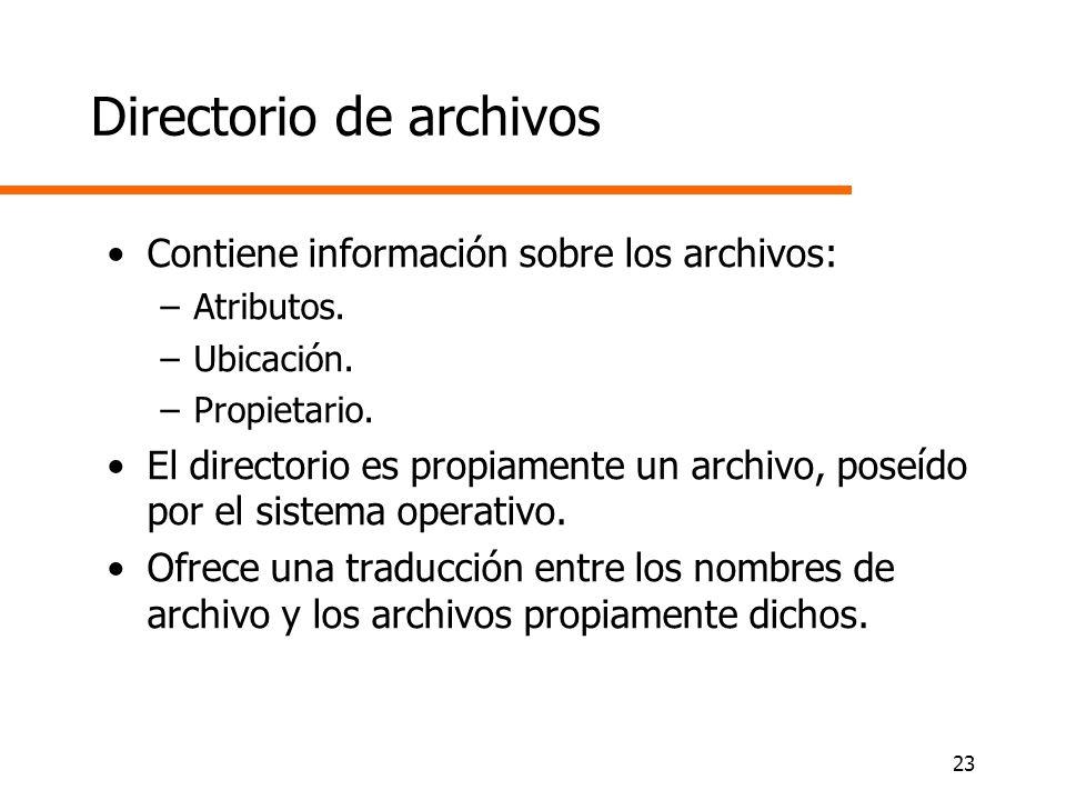 23 Directorio de archivos Contiene información sobre los archivos: –Atributos. –Ubicación. –Propietario. El directorio es propiamente un archivo, pose