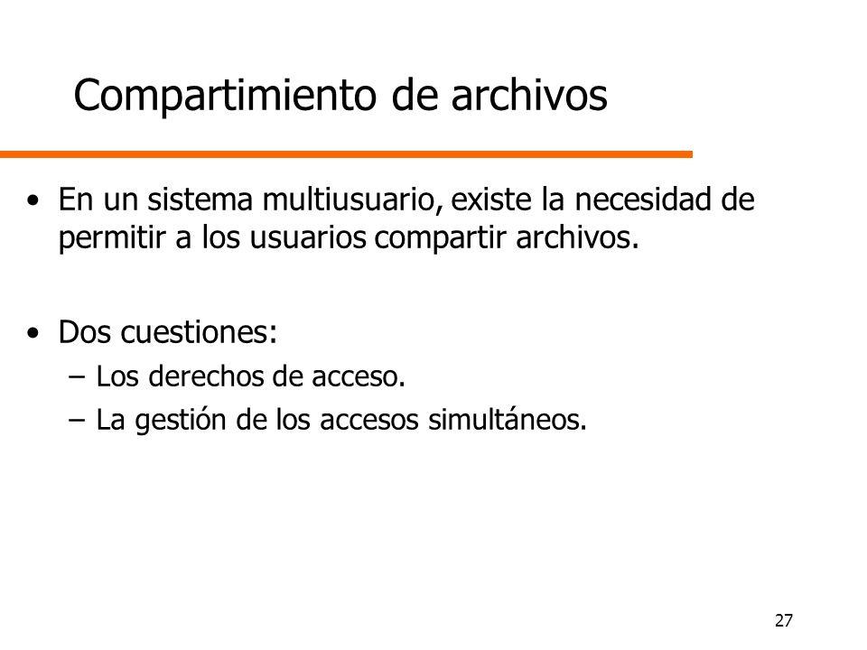 27 Compartimiento de archivos En un sistema multiusuario, existe la necesidad de permitir a los usuarios compartir archivos. Dos cuestiones: –Los dere