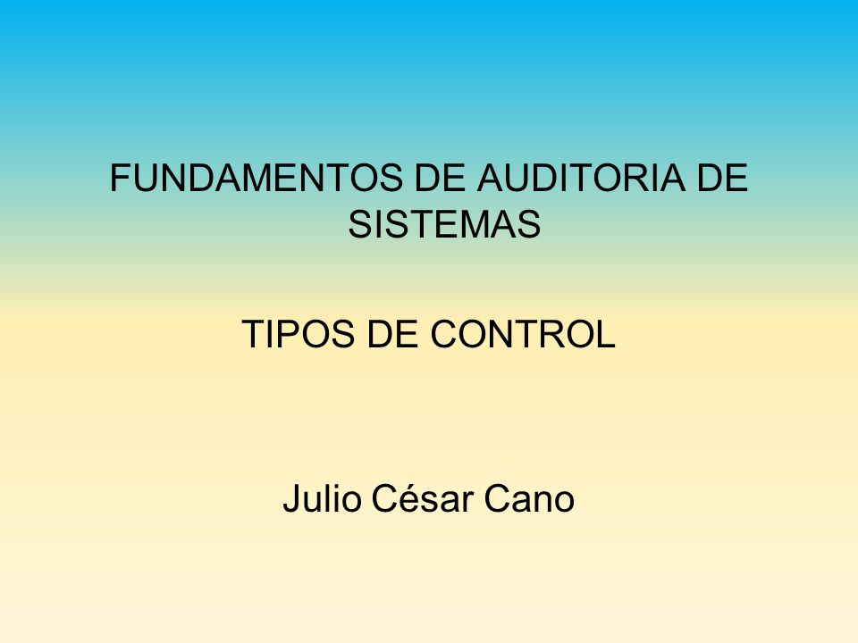 FUNDAMENTOS DE AUDITORIA DE SISTEMAS TIPOS DE CONTROL Julio César Cano