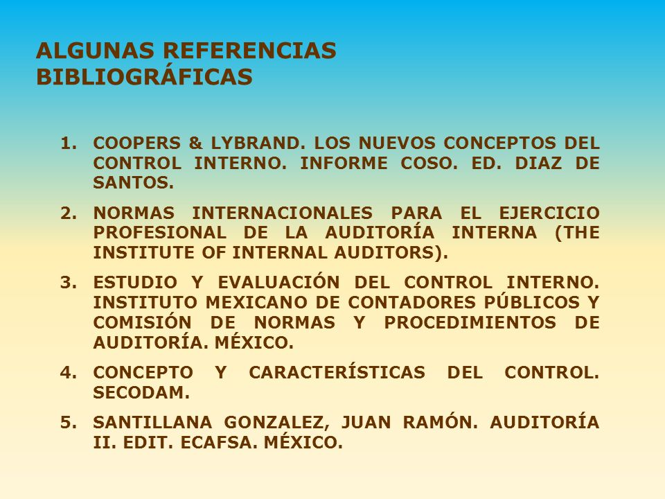 1.COOPERS & LYBRAND. LOS NUEVOS CONCEPTOS DEL CONTROL INTERNO. INFORME COSO. ED. DIAZ DE SANTOS. 2.NORMAS INTERNACIONALES PARA EL EJERCICIO PROFESIONA