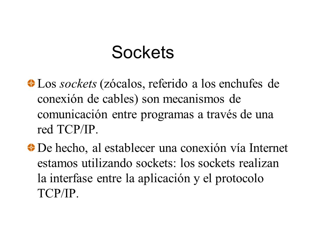 Sockets Los sockets (zócalos, referido a los enchufes de conexión de cables) son mecanismos de comunicación entre programas a través de una red TCP/IP