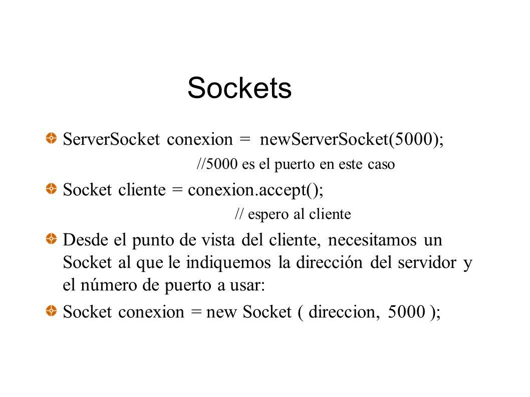 Sockets ServerSocket conexion = newServerSocket(5000); //5000 es el puerto en este caso Socket cliente = conexion.accept(); // espero al cliente Desde