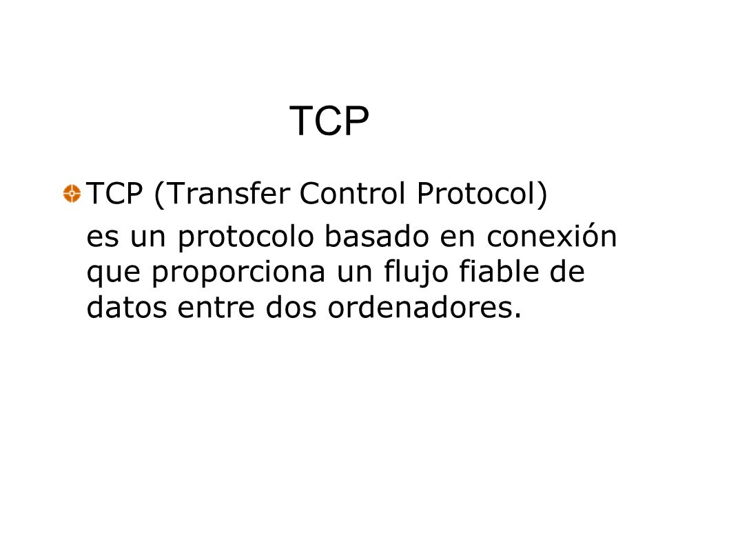 TCP TCP (Transfer Control Protocol) es un protocolo basado en conexión que proporciona un flujo fiable de datos entre dos ordenadores.