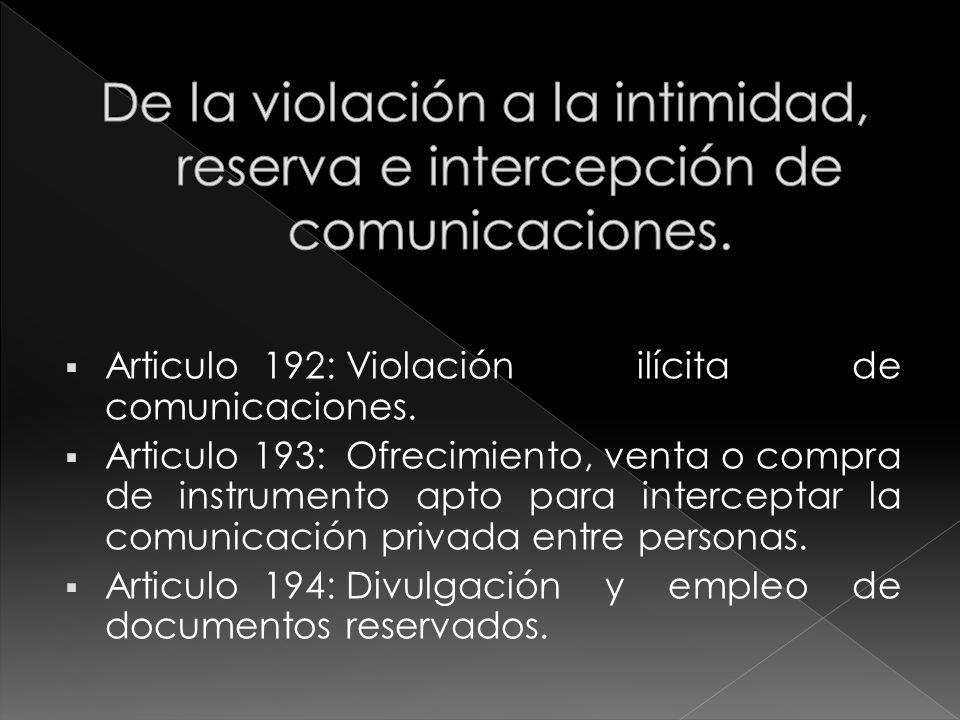 Articulo 192:Violación ilícita de comunicaciones. Articulo 193:Ofrecimiento, venta o compra de instrumento apto para interceptar la comunicación priva