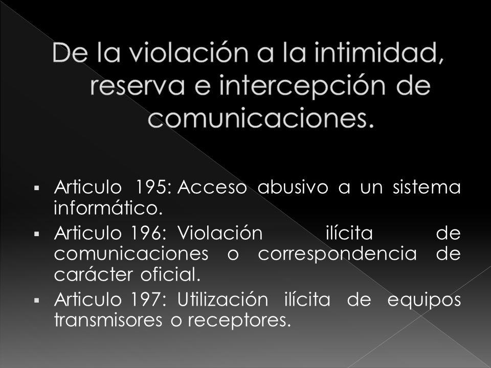 Articulo 195:Acceso abusivo a un sistema informático. Articulo 196:Violación ilícita de comunicaciones o correspondencia de carácter oficial. Articulo