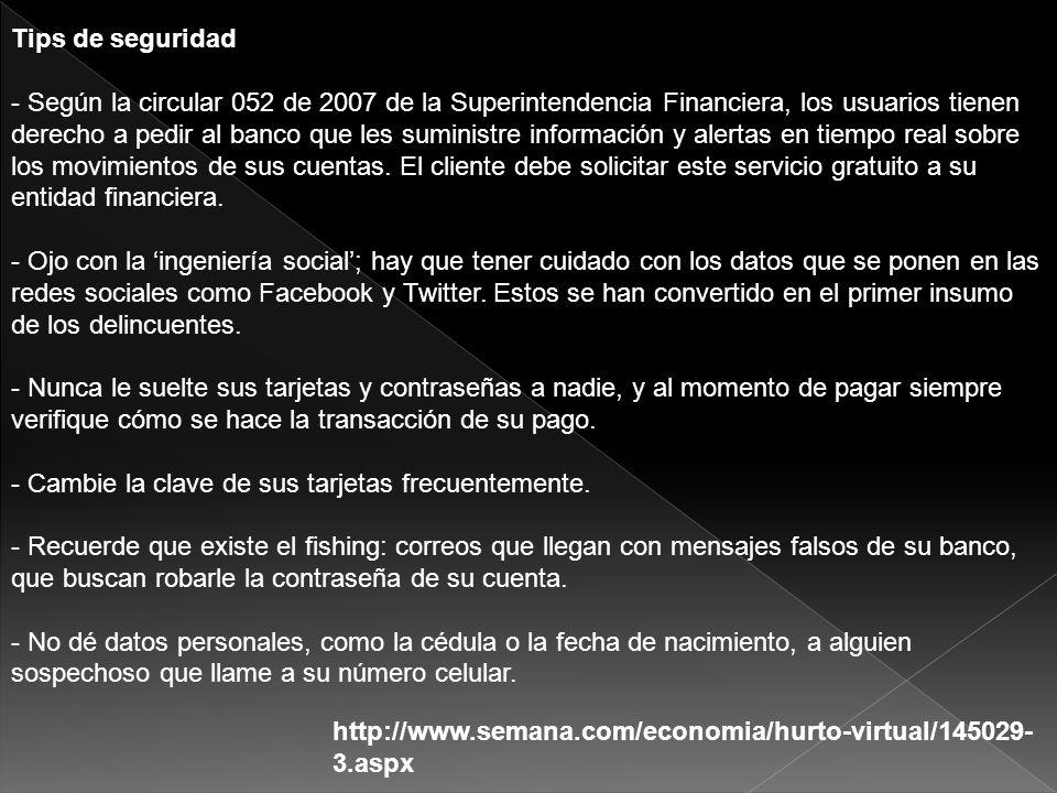 http://www.semana.com/economia/hurto-virtual/145029- 3.aspx Tips de seguridad - Según la circular 052 de 2007 de la Superintendencia Financiera, los u