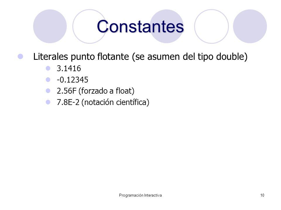 Programación Interactiva10 Constantes Literales punto flotante (se asumen del tipo double) 3.1416 -0.12345 2.56F (forzado a float) 7.8E-2 (notación ci
