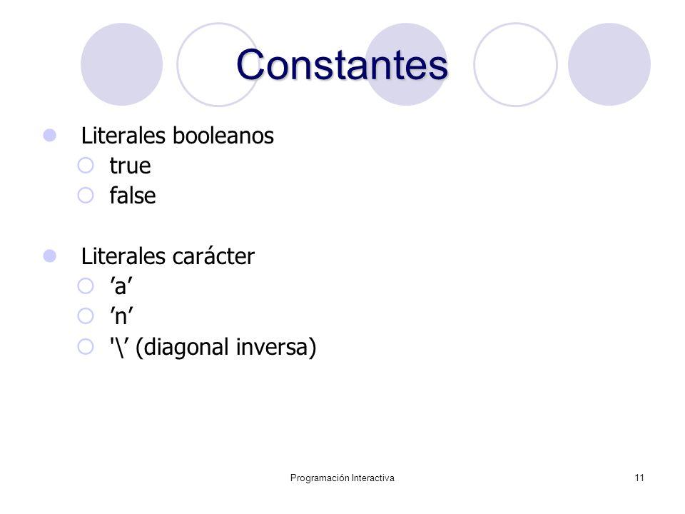 Programación Interactiva11 Constantes Literales booleanos true false Literales carácter a n '\ (diagonal inversa)