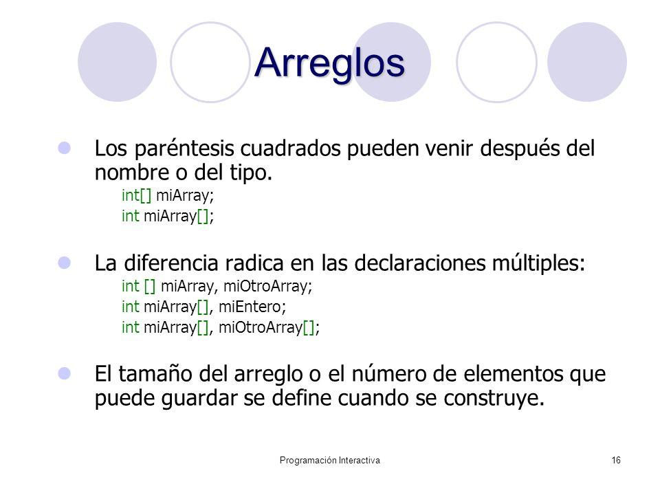 Programación Interactiva16 Arreglos Los paréntesis cuadrados pueden venir después del nombre o del tipo. int[] miArray; int miArray[]; La diferencia r