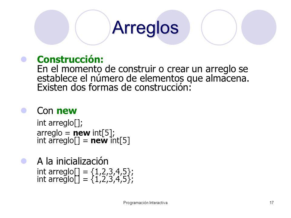 Programación Interactiva17 Arreglos Construcción: En el momento de construir o crear un arreglo se establece el número de elementos que almacena. Exis