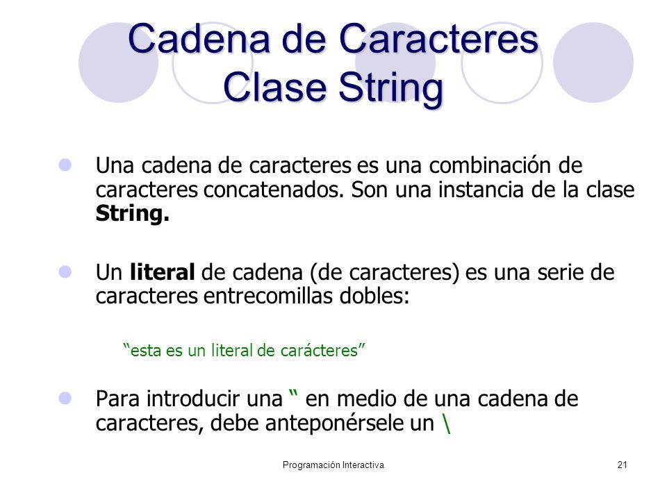 Programación Interactiva21 Cadena de Caracteres Clase String Una cadena de caracteres es una combinación de caracteres concatenados. Son una instancia