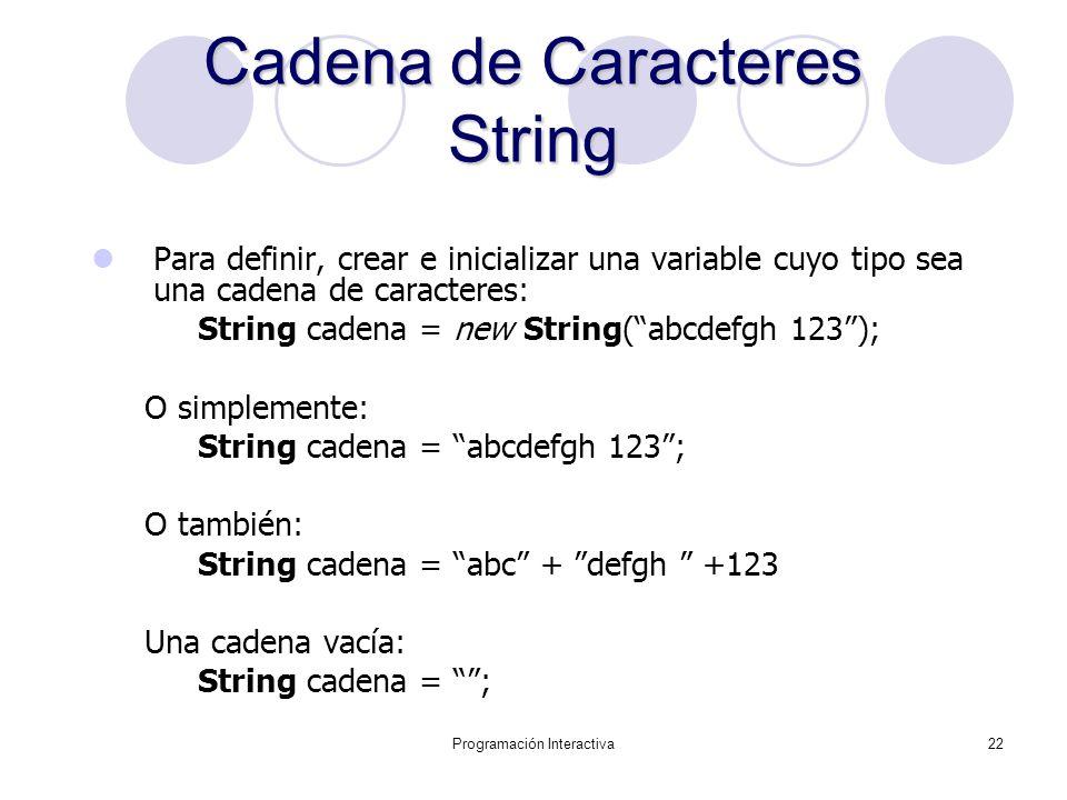 Programación Interactiva22 Cadena de Caracteres String Para definir, crear e inicializar una variable cuyo tipo sea una cadena de caracteres: String c