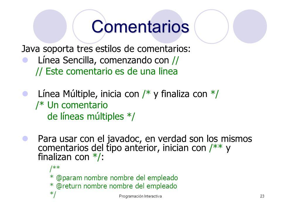 Programación Interactiva23 Comentarios Java soporta tres estilos de comentarios: Línea Sencilla, comenzando con // // Este comentario es de una linea
