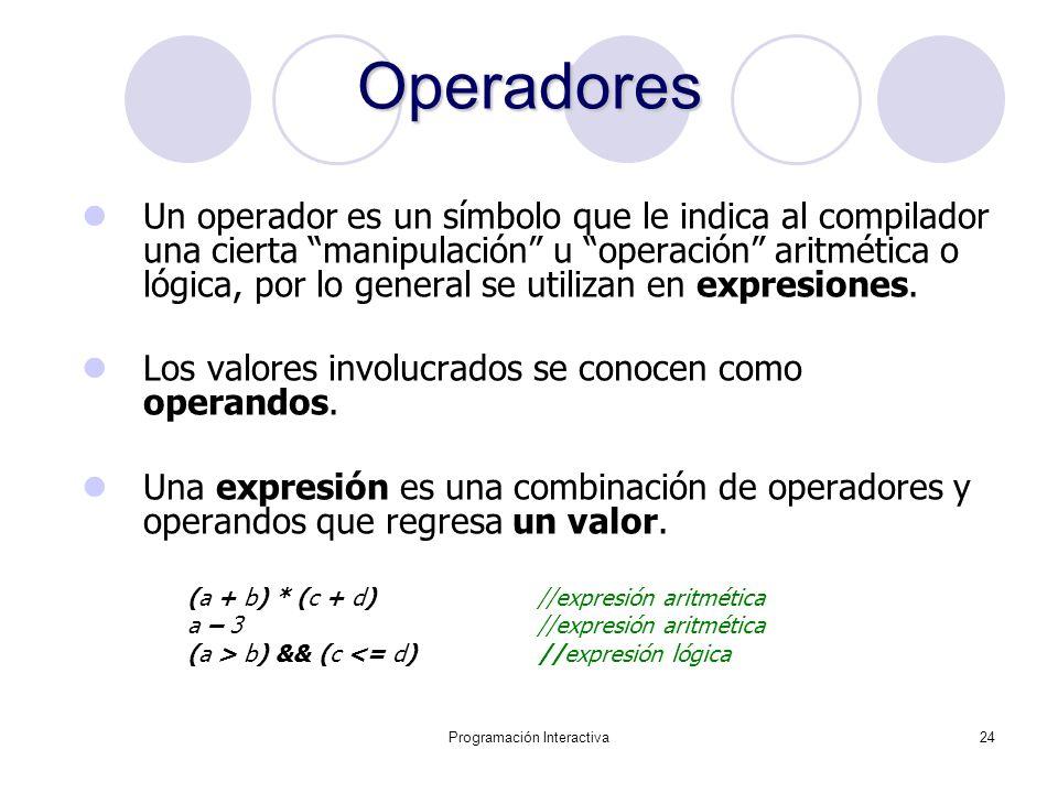 Programación Interactiva24 Operadores Un operador es un símbolo que le indica al compilador una cierta manipulación u operación aritmética o lógica, p