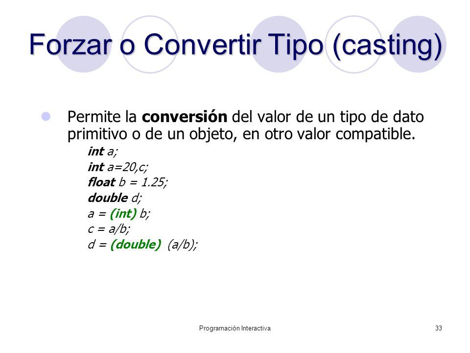 Programación Interactiva33 Forzar o Convertir Tipo (casting) Permite la conversión del valor de un tipo de dato primitivo o de un objeto, en otro valo