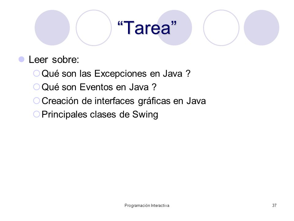 Programación Interactiva37 Tarea Leer sobre: Qué son las Excepciones en Java ? Qué son Eventos en Java ? Creación de interfaces gráficas en Java Princ