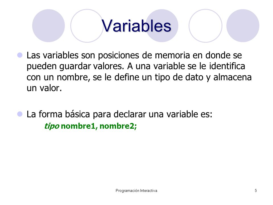 Programación Interactiva5 Variables Las variables son posiciones de memoria en donde se pueden guardar valores. A una variable se le identifica con un
