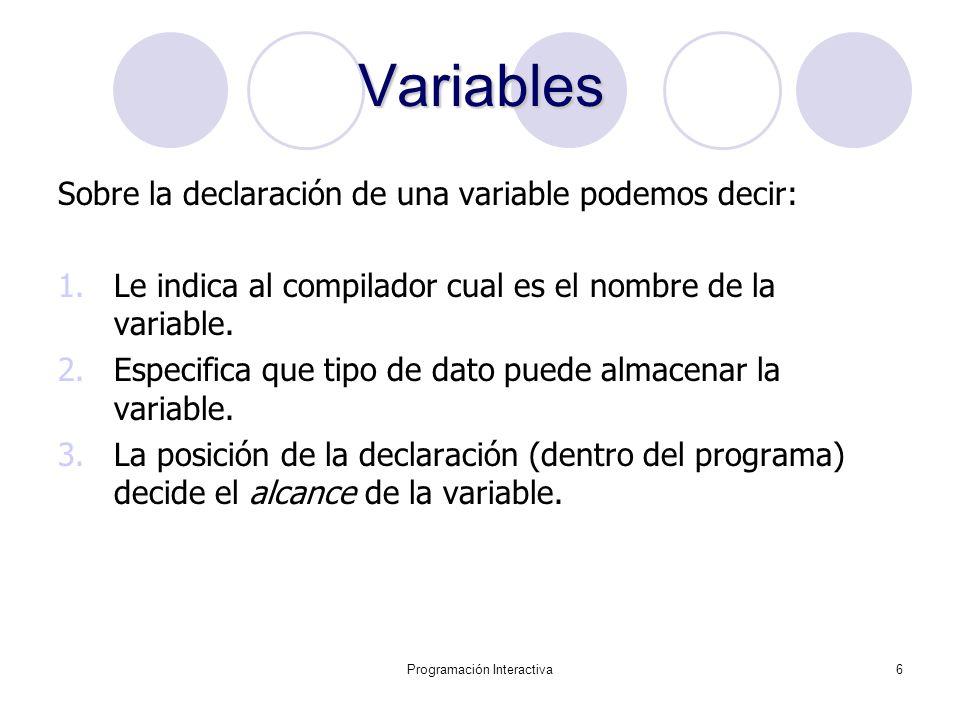 Programación Interactiva6 Variables Sobre la declaración de una variable podemos decir: 1.Le indica al compilador cual es el nombre de la variable. 2.