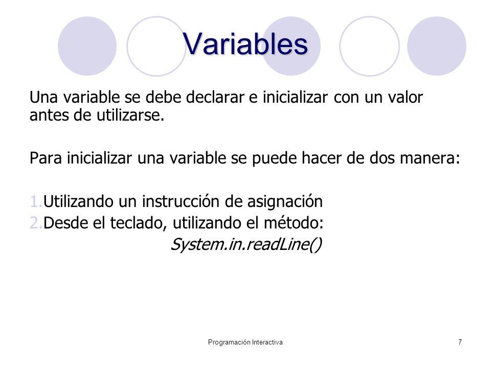 Programación Interactiva7 Variables Una variable se debe declarar e inicializar con un valor antes de utilizarse. Para inicializar una variable se pue