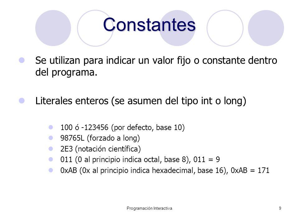 Programación Interactiva9 Constantes Se utilizan para indicar un valor fijo o constante dentro del programa. Literales enteros (se asumen del tipo int