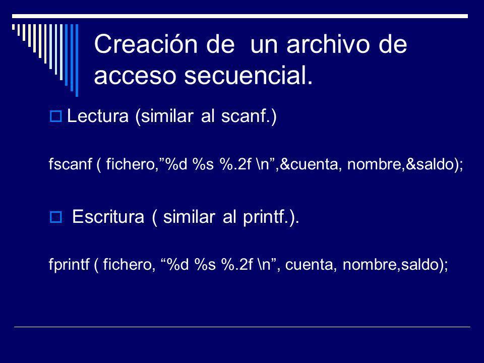 Creación de un archivo de acceso secuencial. Lectura (similar al scanf.) fscanf ( fichero,%d %s %.2f \n,&cuenta, nombre,&saldo); Escritura ( similar a