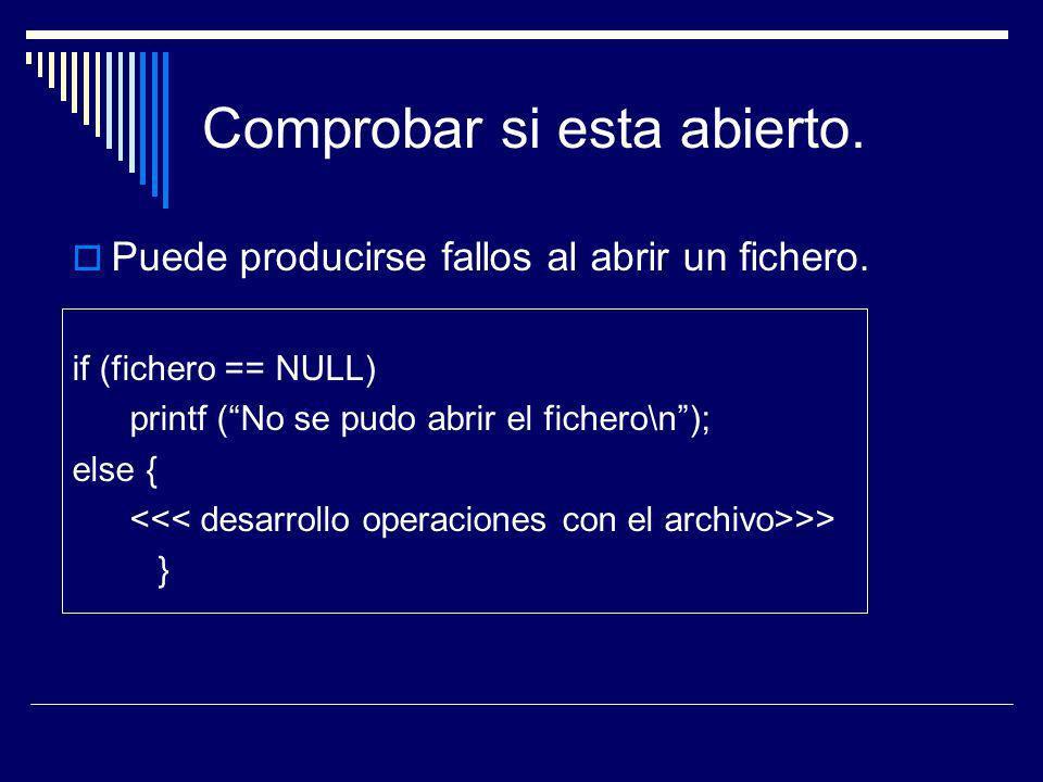 Comprobar si esta abierto. Puede producirse fallos al abrir un fichero. if (fichero == NULL) printf (No se pudo abrir el fichero\n); else { >> }