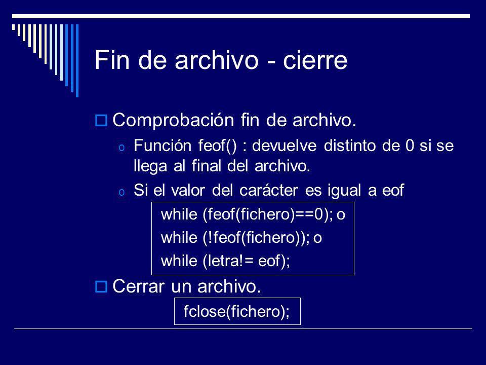 Fin de archivo - cierre Comprobación fin de archivo. o Función feof() : devuelve distinto de 0 si se llega al final del archivo. o Si el valor del car