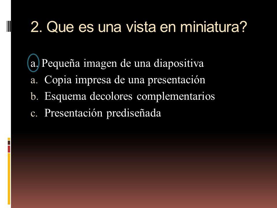 2. Que es una vista en miniatura? a. Pequeña imagen de una diapositiva a. Copia impresa de una presentación b. Esquema decolores complementarios c. Pr