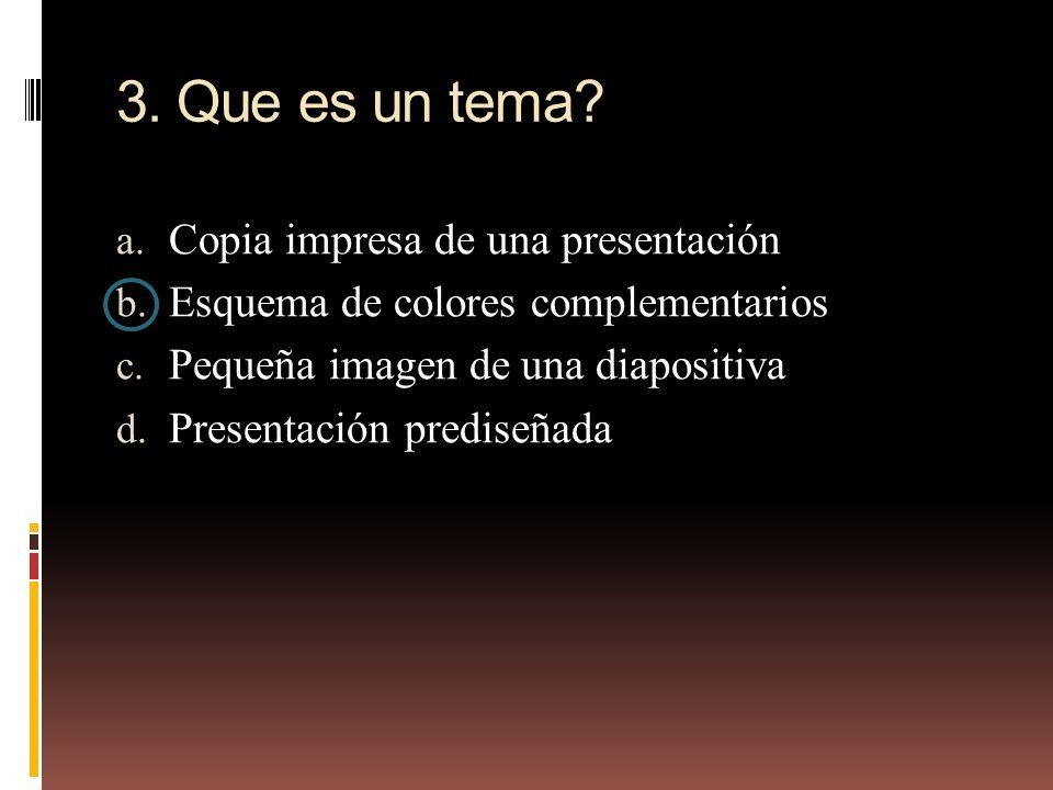 3. Que es un tema? a. Copia impresa de una presentación b. Esquema de colores complementarios c. Pequeña imagen de una diapositiva d. Presentación pre