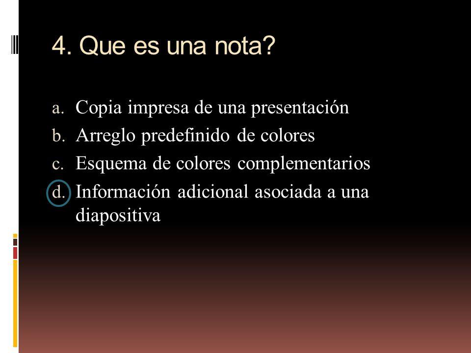 4. Que es una nota? a. Copia impresa de una presentación b. Arreglo predefinido de colores c. Esquema de colores complementarios d. Información adicio