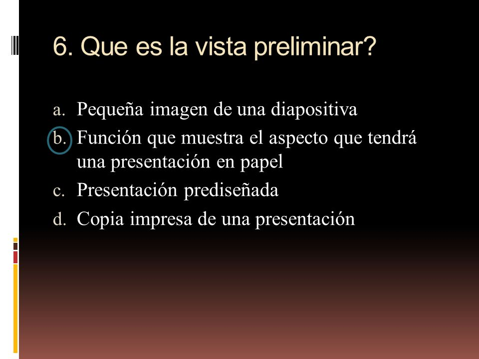 6. Que es la vista preliminar? a. Pequeña imagen de una diapositiva b. Función que muestra el aspecto que tendrá una presentación en papel c. Presenta