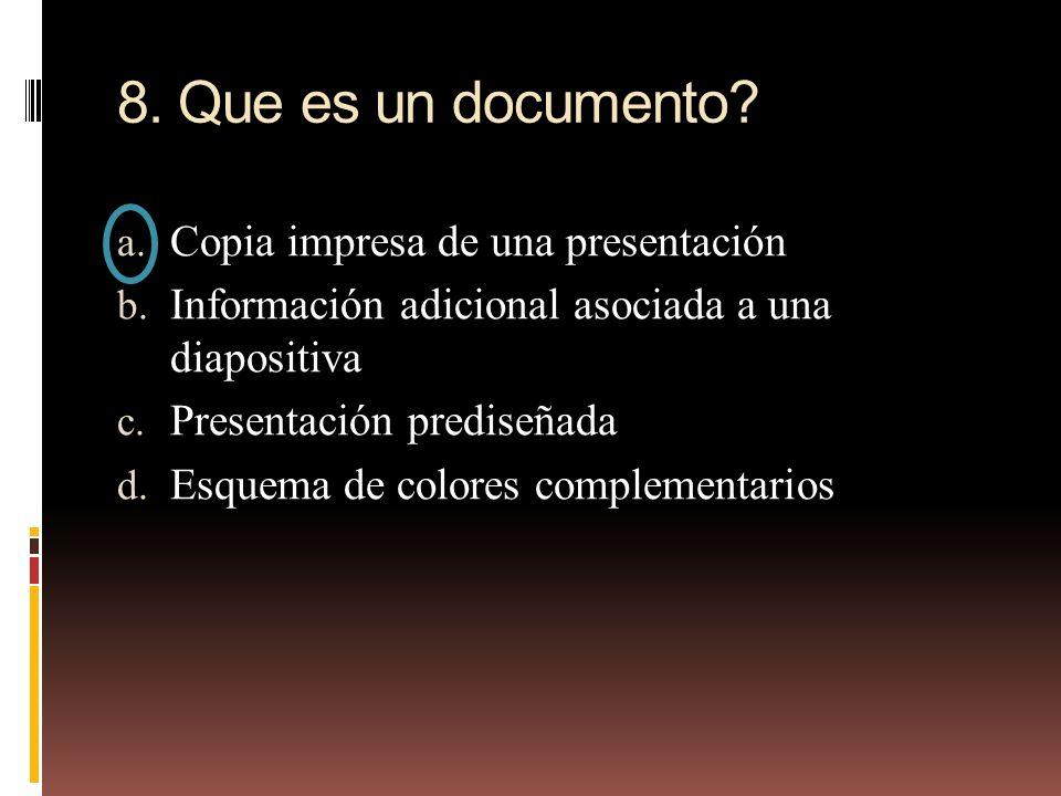 8. Que es un documento? a. Copia impresa de una presentación b. Información adicional asociada a una diapositiva c. Presentación prediseñada d. Esquem