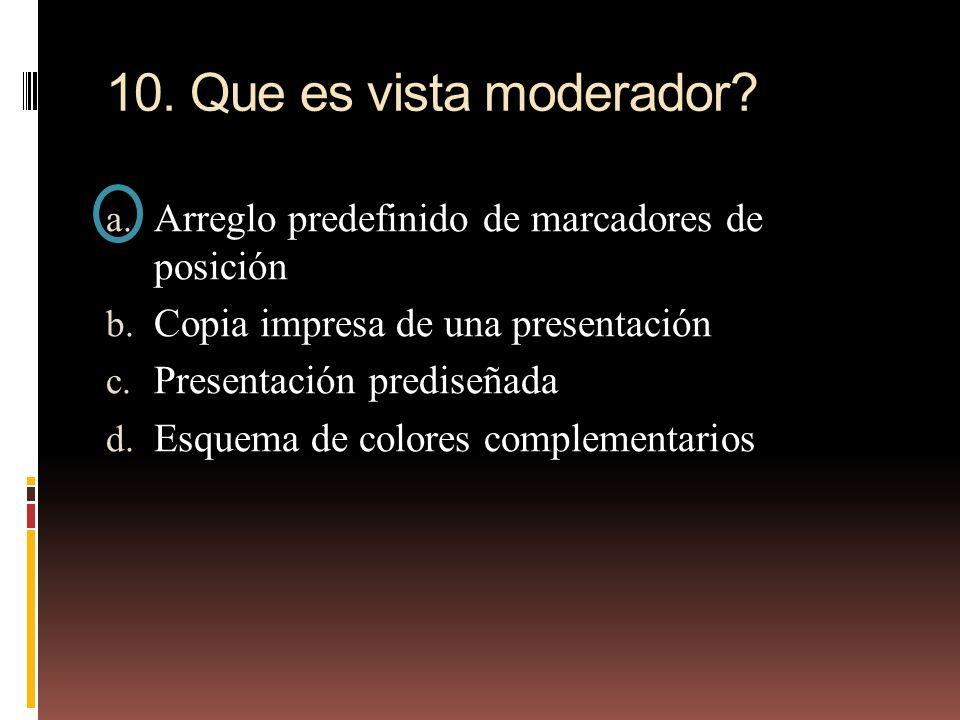 10. Que es vista moderador? a. Arreglo predefinido de marcadores de posición b. Copia impresa de una presentación c. Presentación prediseñada d. Esque