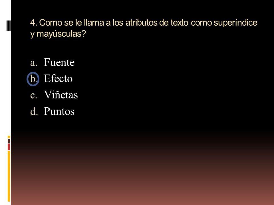 4. Como se le llama a los atributos de texto como superíndice y mayúsculas? a. Fuente b. Efecto c. Viñetas d. Puntos