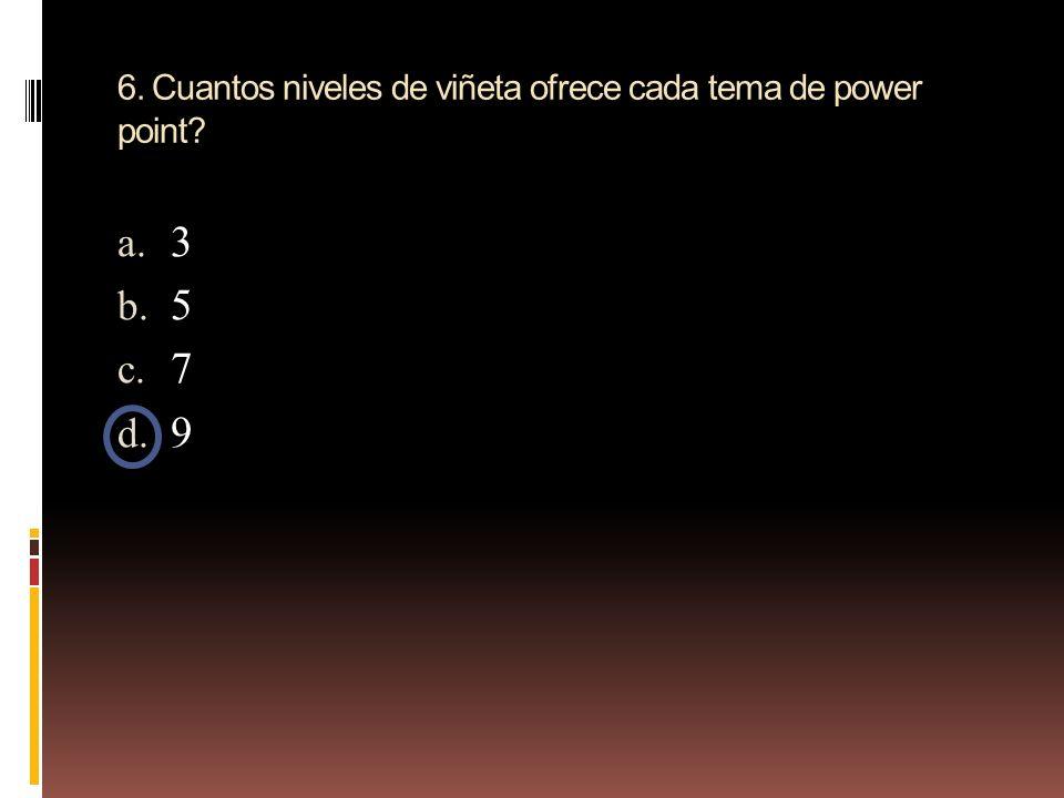6. Cuantos niveles de viñeta ofrece cada tema de power point? a. 3 b. 5 c. 7 d. 9