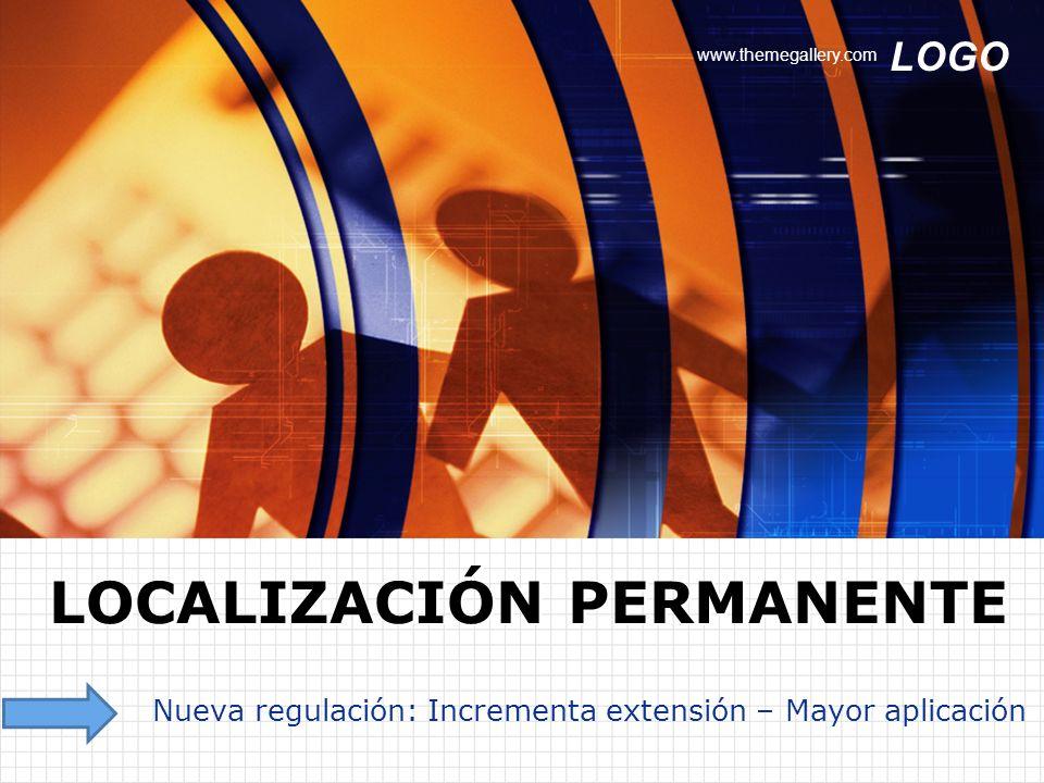 LOGO www.themegallery.com Nueva regulación: Incrementa extensión – Mayor aplicación LOCALIZACIÓN PERMANENTE